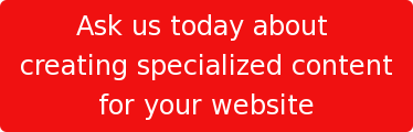 Ask us today about  creating specialized content  for your website